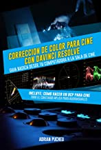 Corrección de Color para Cine con Davinci Resolve: Guía Básica:  Desde tu computadora a la sala de cine (Spanish Edition)