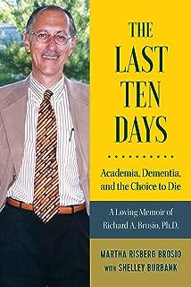 The Last Ten Days - Academia, Dementia, and the Choice to Die: A Loving Memoir of Richard A. Brosio, Ph.D.