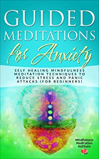 Guided Meditations for Anxiety: Self Healing Mindfulness Meditation Techniques to reduce Stress and Panic Attacks (for Beginners) (Guided Meditations and Mindfulness Book 1)