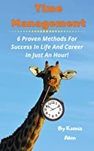 Time Management: 6 Proven Methods For Success in Life and Career in Just an Hour!