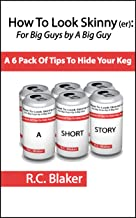 How To Look Skinny(er): For Big Guys by a Big Guy, A 6 Pack Of Tips To Hide Your Keg