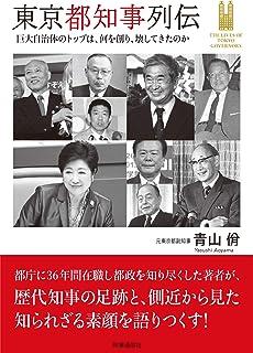 東京都知事列伝  —巨大自治体のトップは、何を創り、壊してきたのかー...