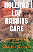 HOLLAND LOP RABBITS CARE: HOLLAND LOP RABBITS CARE: THE COMPLETE CARE ON HOW TO BREED, FEED, HOUSE, CARE AND RAISE HOLLAND...