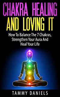 Chakra Healing And Loving It: How To Balance The 7 Chakras, Strengthen Your Aura And Heal Your Life (Chakra Balancing, Ser...