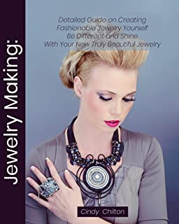 Jewelry Making: Detailed Guide on Creating Fashionable Jewelry Yourself. Be Different and Shine With Your New Truly Beautiful Jewelry