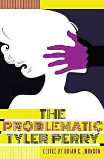 The Problematic Tyler Perry (Black Studies and Critical Thinking Book 83)