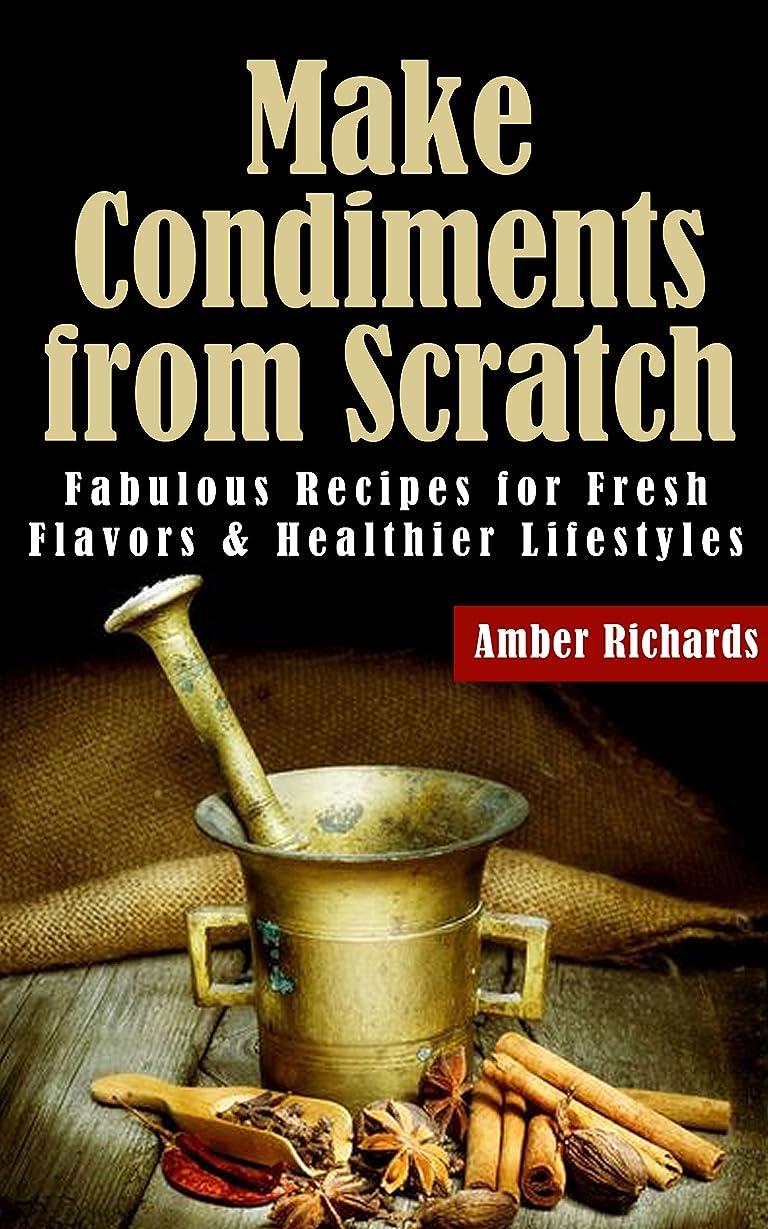 勝つ遊びますデッドMake Condiments from Scratch: Fabulous Recipes for Fresh Flavors and Healthier Lifestyles (English Edition)