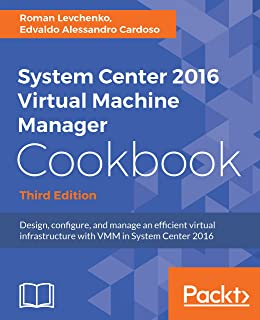 System Center 2016 Virtual Machine Manager Cookbook,: Design, configure, and manage an efficient virtual infrastructure with VMM in System Center 2016, 3rd Edition (English Edition)