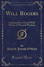 Will Rogers: Ambassador of Good Will, Prince of Wit and Wisdom (Classic Reprint)