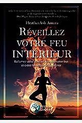 Réveillez votre feu intérieur: Rallumez votre passion, trouvez votre but et créez la vie que vous désirez (French Edition) Kindle Edition
