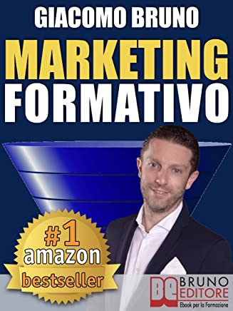 MARKETING FORMATIVO. Il Primo Sistema di Funnel Marketing Educativo per Acquisire Clienti da Facebook, Formarli al Valore del Tuoi Servizi e all'Unicità del Tuo Business. (Autore Bestseller Vol. 3)