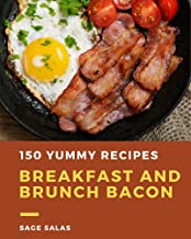 150 Yummy Breakfast and Brunch Bacon Recipes: Yummy Breakfast and Brunch Bacon Cookbook - All The Best Recipes You Need are Here! (English Edition)