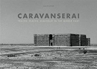 Caravanserai: Traces, Places, Dialogue in the Middle East (English and French Edition)