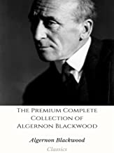 The Premium Complete Collection of Algernon Blackwood: (Huge Collection Including The Wendigo, The Wolves of God, Three John Silence Stories, The Damned, ... Centaur, A Prisoner in Fairyland, And More)