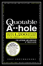 The Quotable A**hole: More than 1,200 Bitter Barbs, Cutting Comments, and Caustic Comebacks for Aspiring and Armchair A**h...