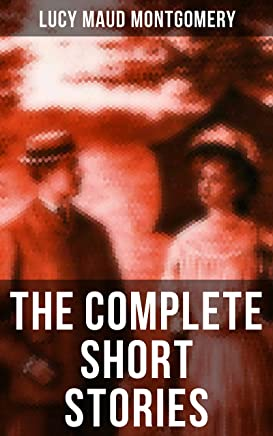 The Complete Short Stories of Lucy Maud Montgomery: Chronicles of Avonlea, Further Chronicles of Avonlea, The Road to Yesterday & Uncollected Short Stories