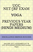 UGC NET/JRF EXAM YOGA PREVIOUS YEAR PAPERS (Hindi Medium): JANUARY 2017, NOVEMBER 2017 & JULY 2018 EXAMS PAPERS (With Answer Keys) (Excellence Brings Success Series Book 24)