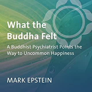 What the Buddha Felt: A Buddhist Psychiatrist Points the Way to Uncommon Happiness