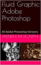 Fluid Graphic Adobe Photoshop: All Adobe Photoshop Versions (Adobe Photoshop Made Easy Book 128)