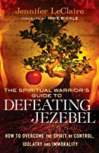 The Spiritual Warrior's Guide to Defeating Jezebel: How to Overcome the Spirit of Control, Idolatry and Immorality