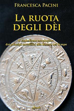 La ruota degli dei: Il simbolismo astrologico: dai princìpi metafisici alla discesa nel Tempo