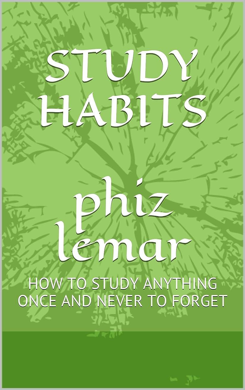 知性言い換えると進むSTUDY HABITS phiz lemar: HOW TO STUDY ANYTHING ONCE AND NEVER TO FORGET (English Edition)