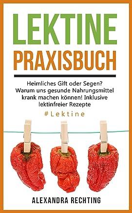 Lektine - Praxisbuch: Heimliches Gift oder Segen? Warum uns gesunde Nahrungsmittel krank machen können! Inklusive lektinfreier Rezepte. #Lektine (German Edition)