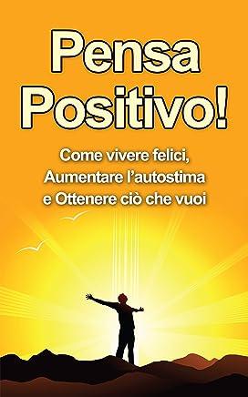 Pensa Positivo: Come Vivere Felici, Aumentare l'Autostima e Ottenere Ciò Che Vuoi (Guida Pratica al Pensiero Positivo) (Pensiero Positivo, Autostima Vol. 1)