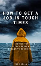 How To Get A Job In Tough Times: All The Advice You Need To Succeed From A Top Executive Recruiter