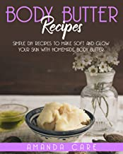 BODY BUTTER RECIPES: Simple DIY Recipes To Make Soft And Glow Your Skin With Homemade Body Butter (SKIN CARE : 2 Books In ...