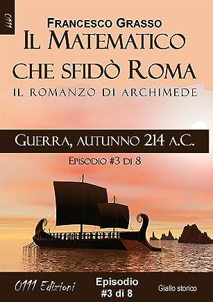 Guerra, autunno 214 a.C. - serie Il Matematico che sfidò Roma ep. #3 di 8 (A piccole dosi) (Italian Edition)