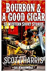Bourbon & A Good Cigar: 52 Western Short Stories: Western Adventures From Scott Harris And Fifty One Friends Kindle Edition