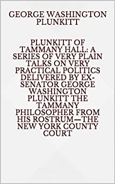 Plunkitt of Tammany Hall: a series of very plain talks on very practical politics delivered by ex-Senator George Washington Plunkitt the Tammany philosopher from his rostrum—the New York County court