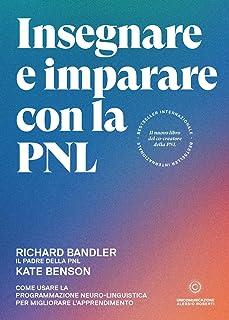 Insegnare e imparare con la PNL. Come usare la Programmazione Neuro-Linguistica per migliorare l'apprendimento