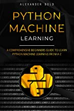 Python Machine Learning: A Comprehensive Beginners Guide to Learn Python Machine Learning from A-Z