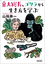 表紙: 京大総長、ゴリラから生き方を学ぶ (朝日文庫) | 山極 寿一