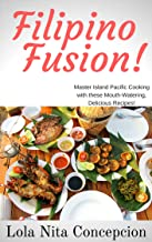 Filipino Fusion!: Master Island Pacific Cooking with these Mouth-Watering, Delicious Recipes!