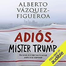 Adiós Mister Trump [Good-bye Mr. Trump]: Una novela en la que todo lo narrado podría estar ocurriendo ahora mismo [A novel...