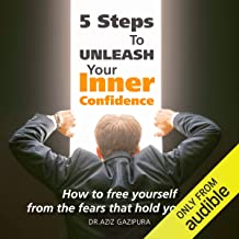 5 Steps to Unleash Your Inner Confidence: How to Free Yourself from the Fears That Hold You Back