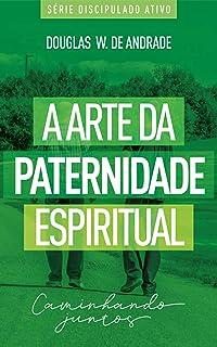 A arte da paternidade espiritual: Caminhando juntos (Discipulado ativo)
