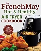 My FrenchMay Hot & Healthy Air Fryer Cookbook: 100 S