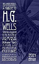 A Tribute to H.G. Wells, Stories Inspired by the Master of Science Fiction Volume 2: A Dark and Beautiful Future
