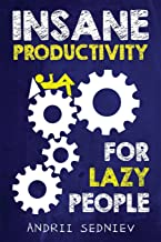 Insane Productivity for Lazy People: A Complete System for Becoming Incredibly Productive (Success)