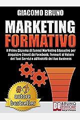 MARKETING FORMATIVO. Il Primo Sistema di Funnel Marketing Educativo per Acquisire Clienti da Facebook, Formarli al Valore del Tuoi Servizi e all'Unicità del Tuo Business. (Autore Bestseller Vol. 3) Formato Kindle