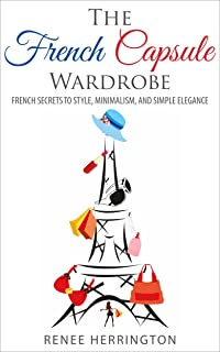 The French Capsule Wardrobe: French Secrets to Style, Minimalism, and Simple Elegance