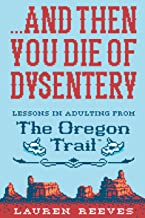 . . . And Then You Die of Dysentery: Lessons in Adulting from The Oregon Trail (English Edition)