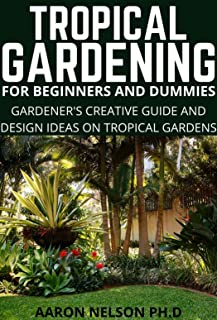 TROPICAL GARDENING FOR BEGINNERS AND DUMMIES : GARDENER'S CREATIVE GUIDE AND DESIGN IDEAS ON TROPICAL GARDENS