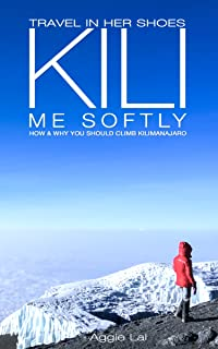 Kili Me Softly: How & Why You Should Climb Mt Kilimanjaro (Travel In Her Shoes Book 1)