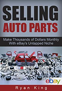 Selling Auto Parts: Make Thousands of Dollars Monthly With eBay's Untapped Niche: Reselling Auto Parts and Making a Full-Time Income
