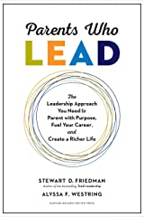 Parents Who Lead: The Leadership Approach You Need to Parent with Purpose, Fuel Your Career, and Create a Richer Life Kindle Edition